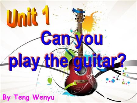 Unit 1 Can you play the guitar? By Teng Wenyu.
