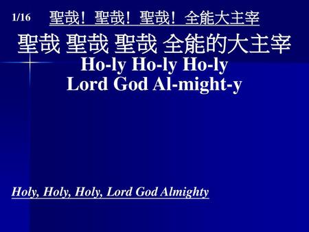 聖哉 聖哉 聖哉 全能的大主宰 Ho-ly Ho-ly Ho-ly Lord God Al-might-y 聖哉﹗聖哉﹗聖哉﹗全能大主宰