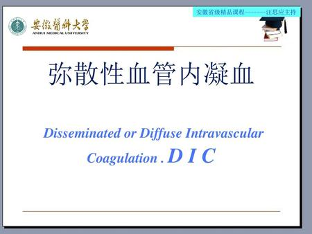 弥散性血管内凝血 Disseminated or Diffuse Intravascular Coagulation . D I C