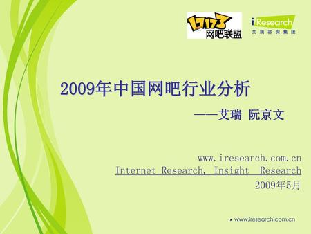 2009年中国网吧行业分析 ——艾瑞 阮京文 www.iresearch.com.cn Internet Research, Insight Research 2009年5月.