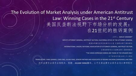 The Evolution of Market Analysis under American Antitrust Law: Winning Cases in the 21st Century 美国反垄断法视野下市场分析的发展: 在21世纪的胜诉案例 主讲人:EMILIO VARANINI* DEPUTY.