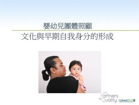 嬰幼兒團體照顧 文化與早期自我身分的形成 During the first three years of life, infants and toddlers are developing their first sense of self as well as learning cultural rules.