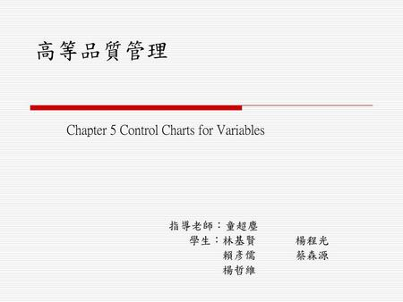 Chapter 5 Control Charts for Variables 指導老師:童超塵 學生:林基賢 楊程光 賴彥儒 蔡森源 楊哲維