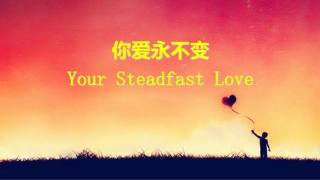 你爱永不变 Your Steadfast Love.