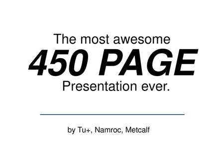 The most awesome 450 PAGE Presentation ever. by Tu+, Namroc, Metcalf.