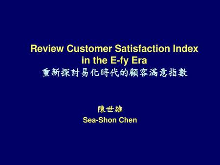 Review Customer Satisfaction Index in the E-fy Era 重新探討易化時代的顧客滿意指數