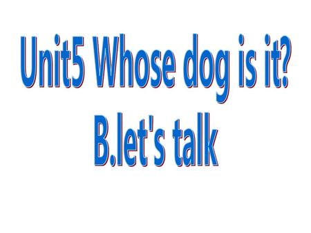 Unit5 Whose dog is it? B.let's talk.