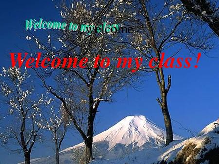 Welcome Welcome to my class Welcome to my class!.