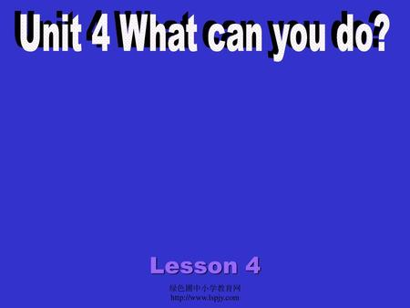 Unit 4 What can you do? Lesson 4 绿色圃中小学教育网http://www.lspjy.com.
