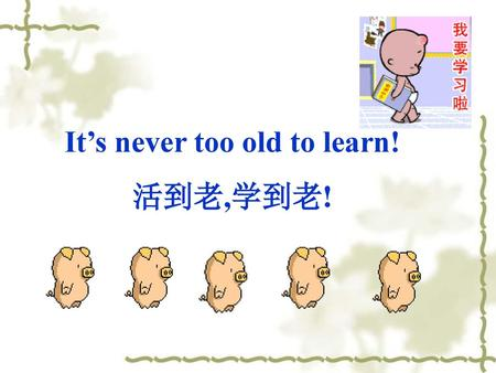 It's never too old to learn!