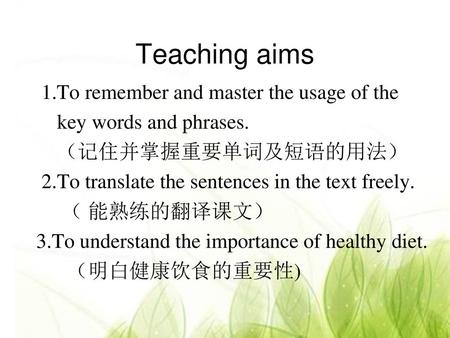 Teaching aims 1.To remember and master the usage of the key words and phrases. (记住并掌握重要单词及短语的用法) 2.To translate the sentences in the text freely. ( 能熟练的翻译课文)