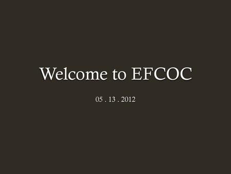 Welcome to EFCOC 05 . 13 . 2012.