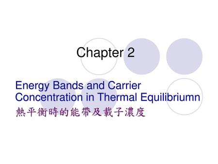 Chapter 2 Energy Bands and Carrier Concentration in Thermal Equilibriumn 熱平衡時的能帶及載子濃度.