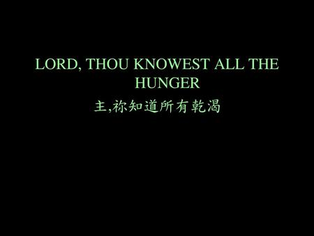 LORD, THOU KNOWEST ALL THE HUNGER