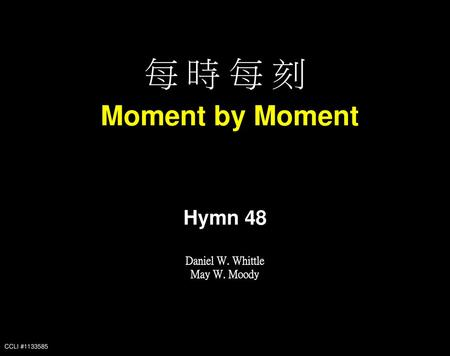 每 時 每 刻 Moment by Moment Hymn 48 Daniel W. Whittle May W. Moody