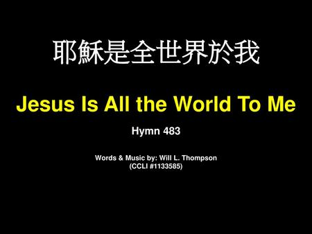 Jesus Is All the World To Me Words & Music by: Will L. Thompson