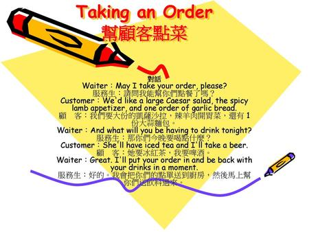 Taking an Order 幫顧客點菜 對話 Waiter︰May I take your order, please? 服務生︰請問我能幫你們點餐了嗎? Customer︰We'd like a large Caesar salad, the spicy lamb appetizer,