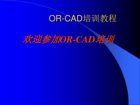 OR-CAD培训教程 欢迎参加OR-CAD培训      .