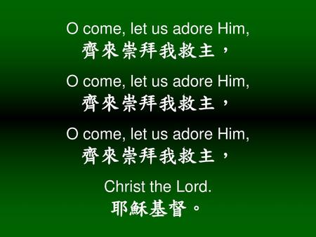 O come, let us adore Him, 齊來崇拜我救主, O come, let us adore Him, 齊來崇拜我救主, O come, let us adore Him, 齊來崇拜我救主, Christ the Lord. 耶穌基督。