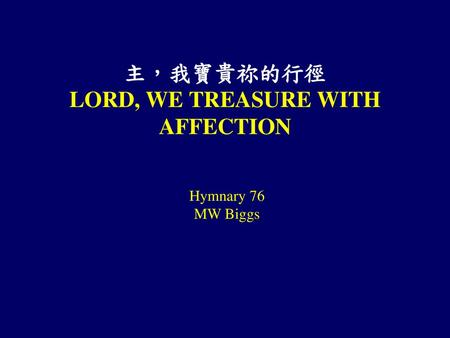 主,我寶貴祢的行徑 LORD, WE TREASURE WITH AFFECTION