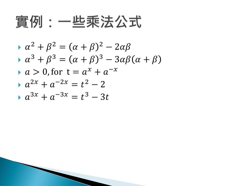 實例:一些乘法公式 𝛼 2 + 𝛽 2 = 𝛼+𝛽 2 −2𝛼𝛽 𝛼 3 + 𝛽 3 = 𝛼+𝛽 3 −3𝛼𝛽 𝛼+𝛽