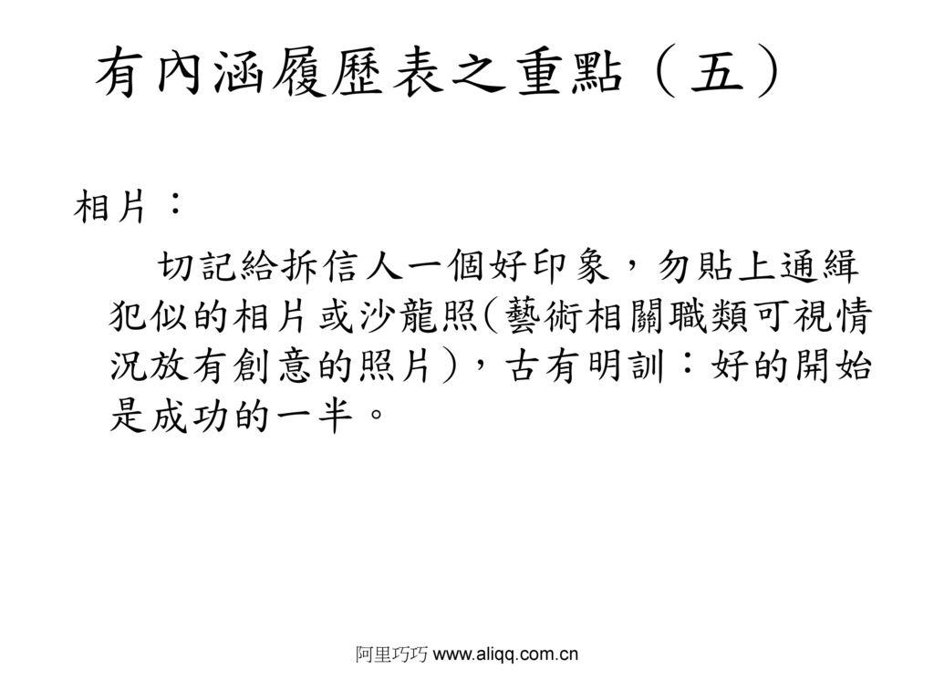 阿里巧巧 www.aliqq.com.cn 有內涵履歷表之重點(五) 相片: 切記給拆信人一個好印象,勿貼上通緝犯似的相片或沙龍照(藝術相關職類可視情況放有創意的照片),古有明訓:好的開始是成功的一半。