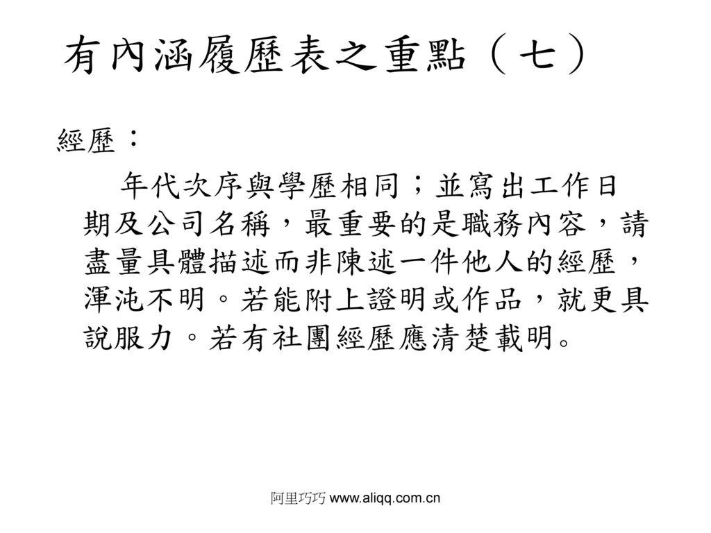 阿里巧巧 www.aliqq.com.cn 有內涵履歷表之重點(七) 經歷: 年代次序與學歷相同;並寫出工作日期及公司名稱,最重要的是職務內容,請盡量具體描述而非陳述一件他人的經歷,渾沌不明。若能附上證明或作品,就更具說服力。若有社團經歷應清楚載明。