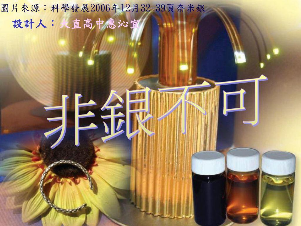 圖片來源:科學發展2006年12月32-39頁奈米銀 設計人:大直高中惠沁宜 非銀不可