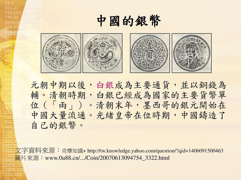 中國的銀幣 元朝中期以後,白銀成為主要通貨,並以銅錢為輔。清朝時期,白銀已經成為國家的主要貨幣單位(「兩」)。清朝末年,墨西哥的銀元開始在中國大量流通。光緒皇帝在位時期,中國鑄造了自己的銀幣。