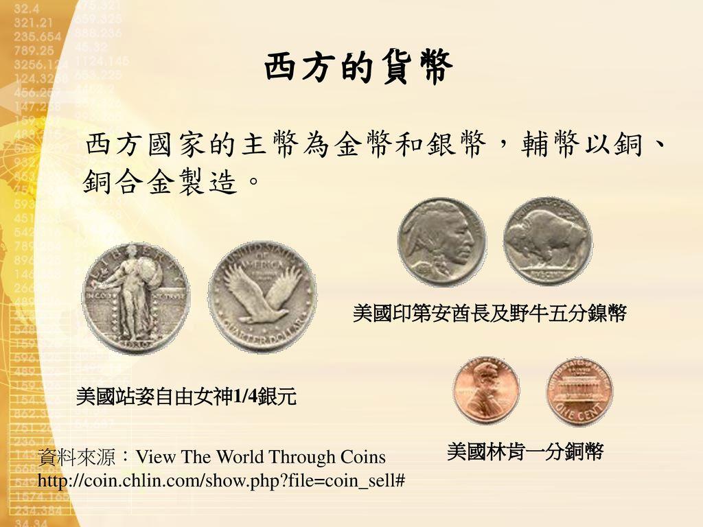 西方的貨幣 西方國家的主幣為金幣和銀幣,輔幣以銅、銅合金製造。 美國印第安酋長及野牛五分鎳幣 美國站姿自由女神1/4銀元 美國林肯一分銅幣