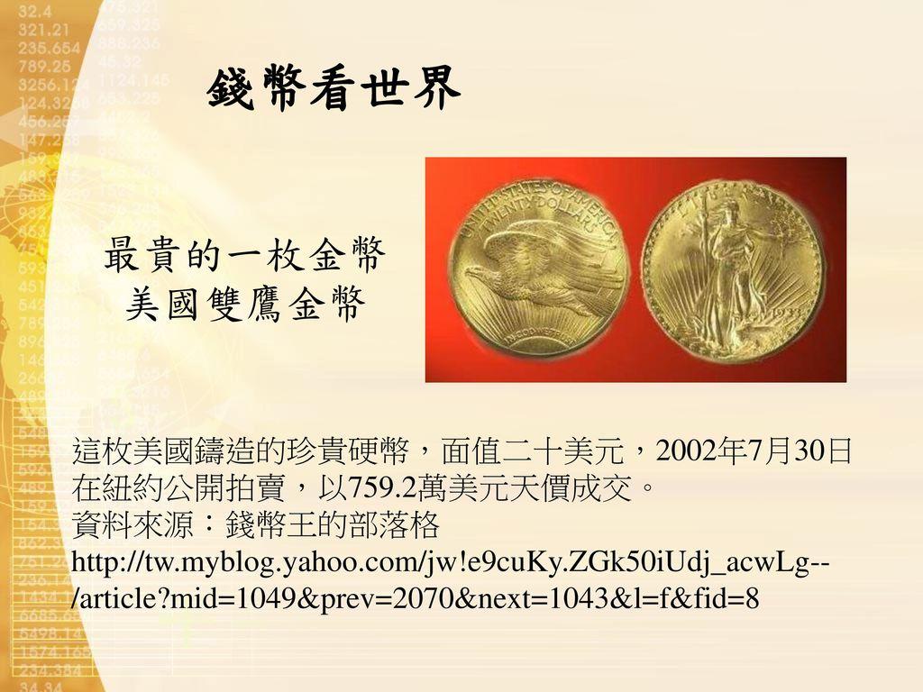 錢幣看世界 最貴的一枚金幣美國雙鷹金幣. 這枚美國鑄造的珍貴硬幣,面值二十美元,2002年7月30日在紐約公開拍賣,以759.2萬美元天價成交。 資料來源:錢幣王的部落格.