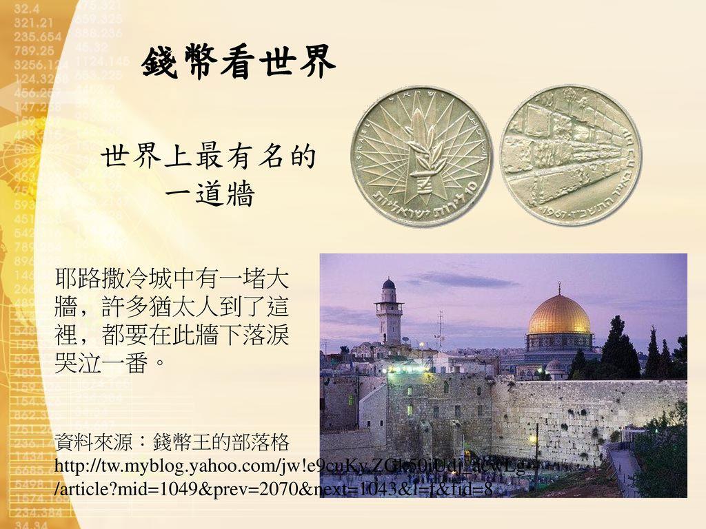 錢幣看世界 世界上最有名的 一道牆 耶路撒冷城中有一堵大牆﹐許多猶太人到了這裡﹐都要在此牆下落淚哭泣一番。 資料來源:錢幣王的部落格