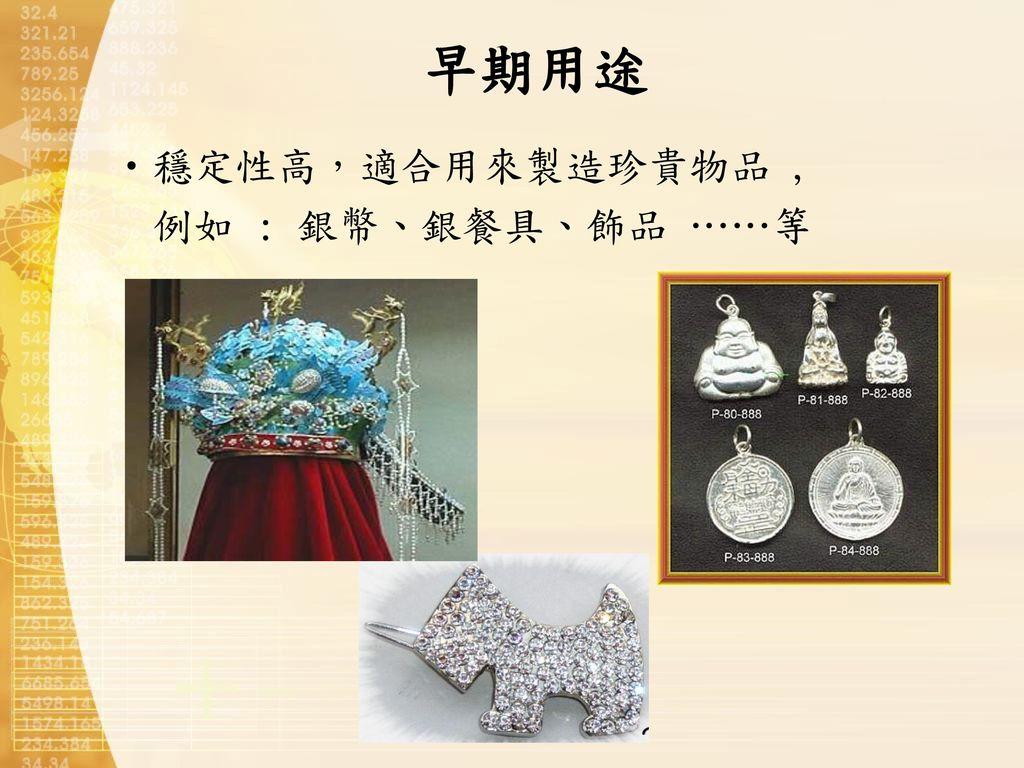 早期用途 穩定性高,適合用來製造珍貴物品 , 例如 : 銀幣、銀餐具、飾品 ……等