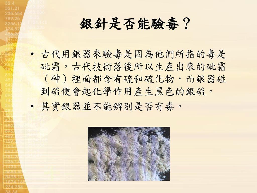 銀針是否能驗毒? 古代用銀器來驗毒是因為他們所指的毒是砒霜,古代技術落後所以生產出來的砒霜(砷)裡面都含有硫和硫化物,而銀器碰到硫便會起化學作用產生黑色的銀硫。 其實銀器並不能辨別是否有毒。