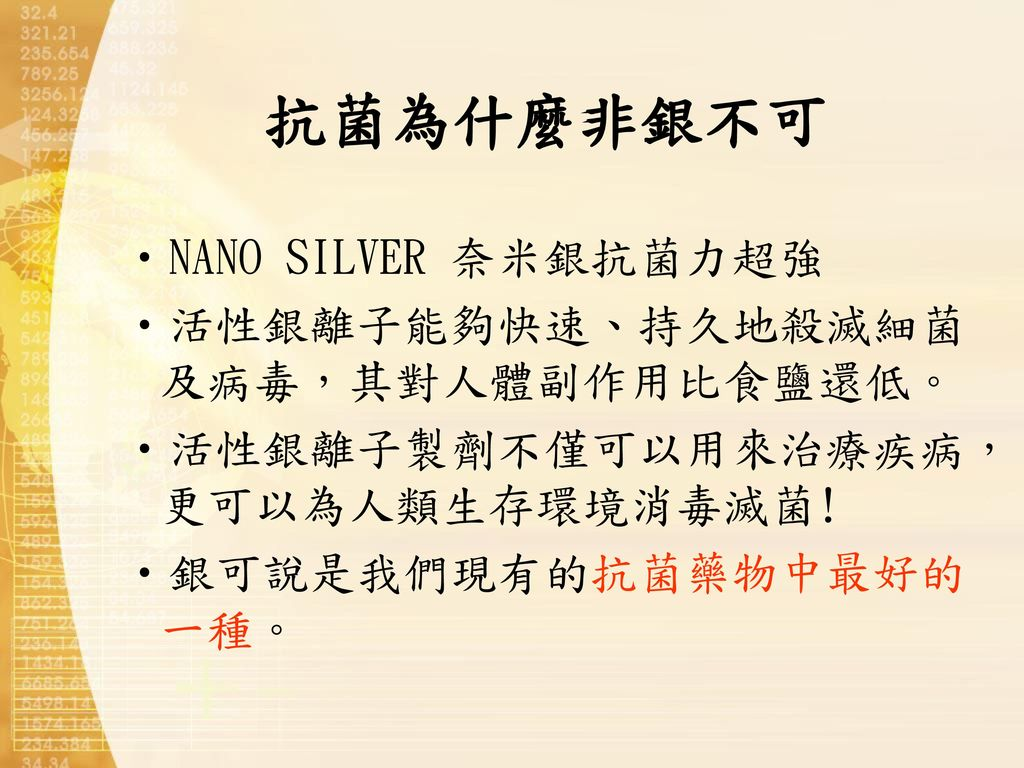 抗菌為什麼非銀不可 NANO SILVER 奈米銀抗菌力超強 活性銀離子能夠快速、持久地殺滅細菌及病毒,其對人體副作用比食鹽還低。
