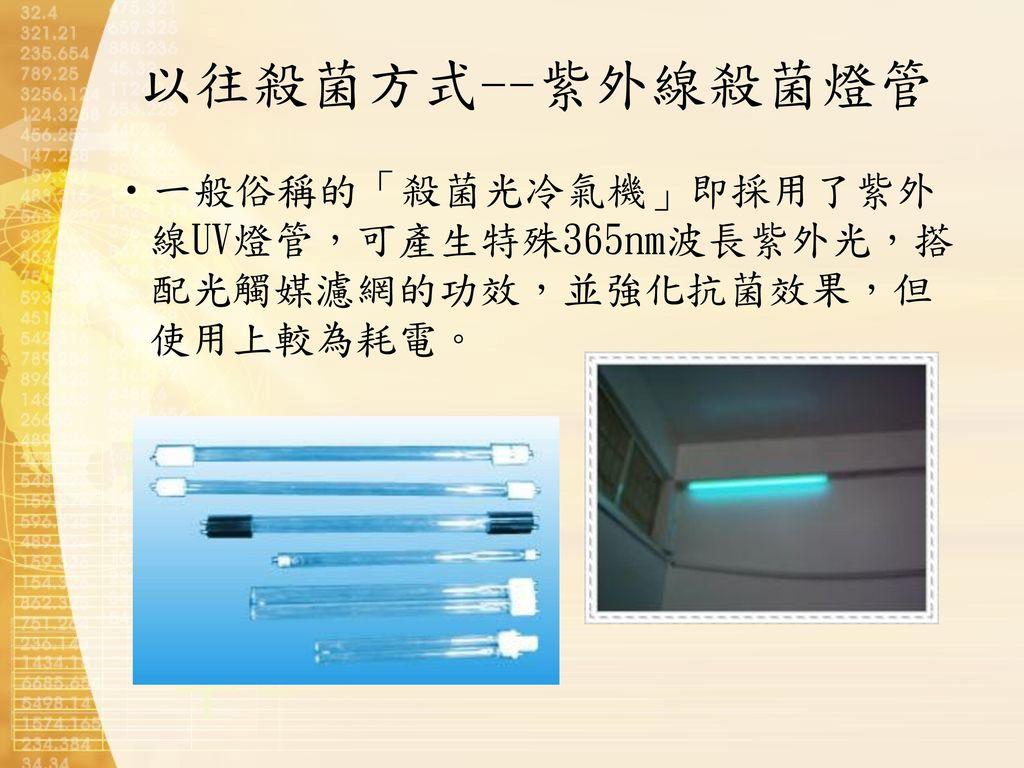 以往殺菌方式--紫外線殺菌燈管 一般俗稱的「殺菌光冷氣機」即採用了紫外線UV燈管,可產生特殊365nm波長紫外光,搭配光觸媒濾網的功效,並強化抗菌效果,但使用上較為耗電。