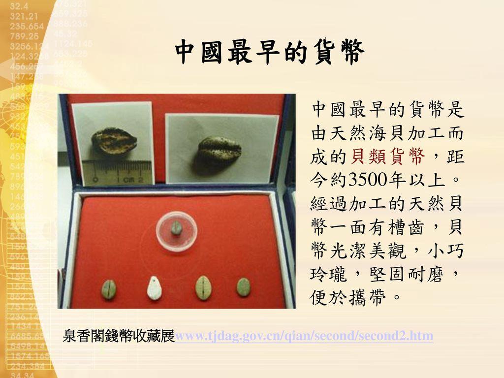 中國最早的貨幣 中國最早的貨幣是由天然海貝加工而成的貝類貨幣,距今約3500年以上。經過加工的天然貝幣一面有槽齒,貝幣光潔美觀,小巧玲瓏,堅固耐磨,便於攜帶。 泉香閣錢幣收藏展www.tjdag.gov.cn/qian/second/second2.htm.