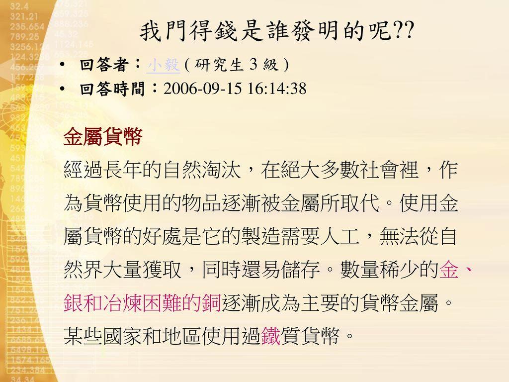 我門得錢是誰發明的呢 回答者:小毅 ( 研究生 3 級 ) 回答時間:2006-09-15 16:14:38. 金屬貨幣.