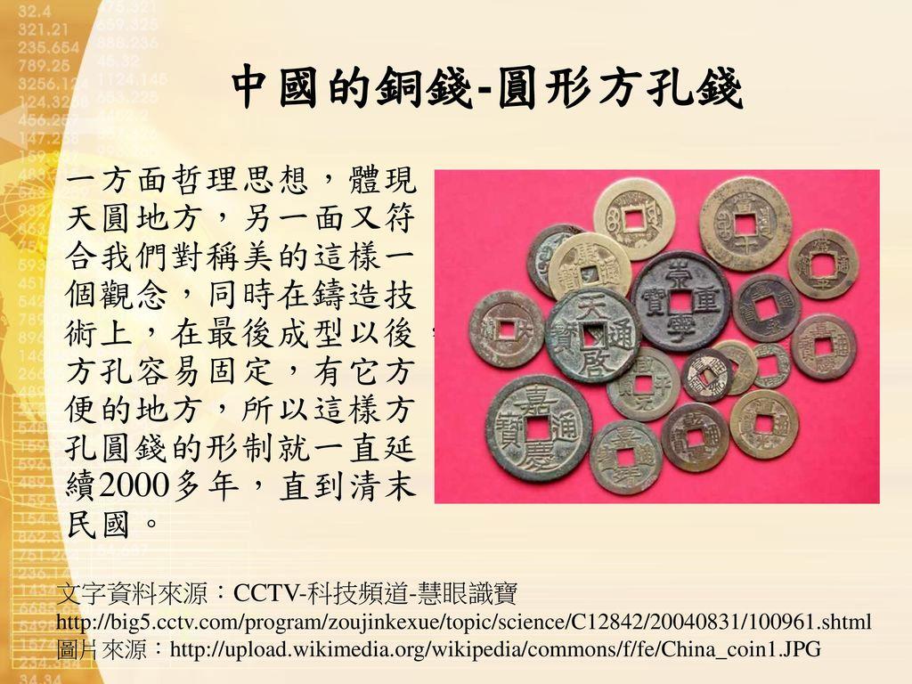 中國的銅錢-圓形方孔錢 一方面哲理思想,體現天圓地方,另一面又符合我們對稱美的這樣一個觀念,同時在鑄造技術上,在最後成型以後,方孔容易固定,有它方便的地方,所以這樣方孔圓錢的形制就一直延續2000多年,直到清末民國。