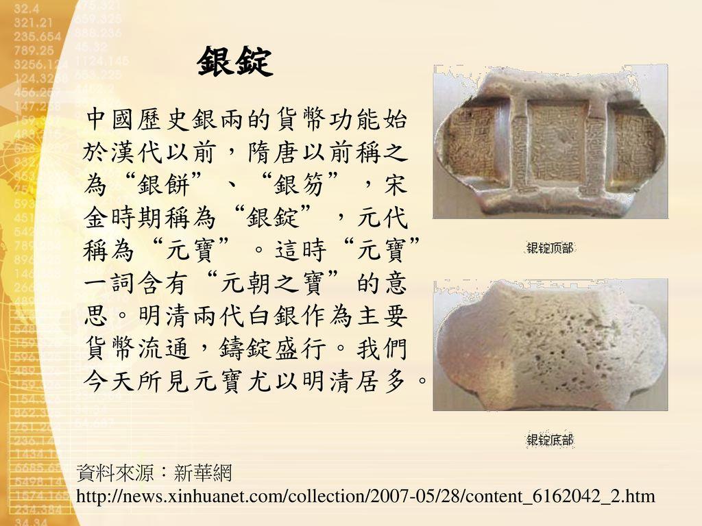 銀錠 中國歷史銀兩的貨幣功能始於漢代以前,隋唐以前稱之為 銀餅 、 銀笏 ,宋金時期稱為 銀錠 ,元代稱為 元寶 。這時 元寶 一詞含有 元朝之寶 的意思。明清兩代白銀作為主要貨幣流通,鑄錠盛行。我們今天所見元寶尤以明清居多。