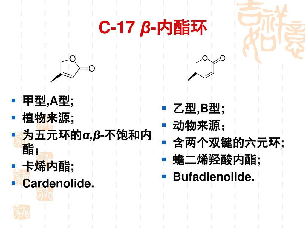C-17 β-内酯环 甲型,A型; 植物来源; 乙型,B型; 动物来源; 为五元环的α,β-不饱和内酯; 含两个双键的六元环; 卡烯内酯;