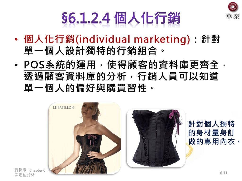 §6.1.2.4 個人化行銷 個人化行銷(individual marketing):針對單一個人設計獨特的行銷組合。