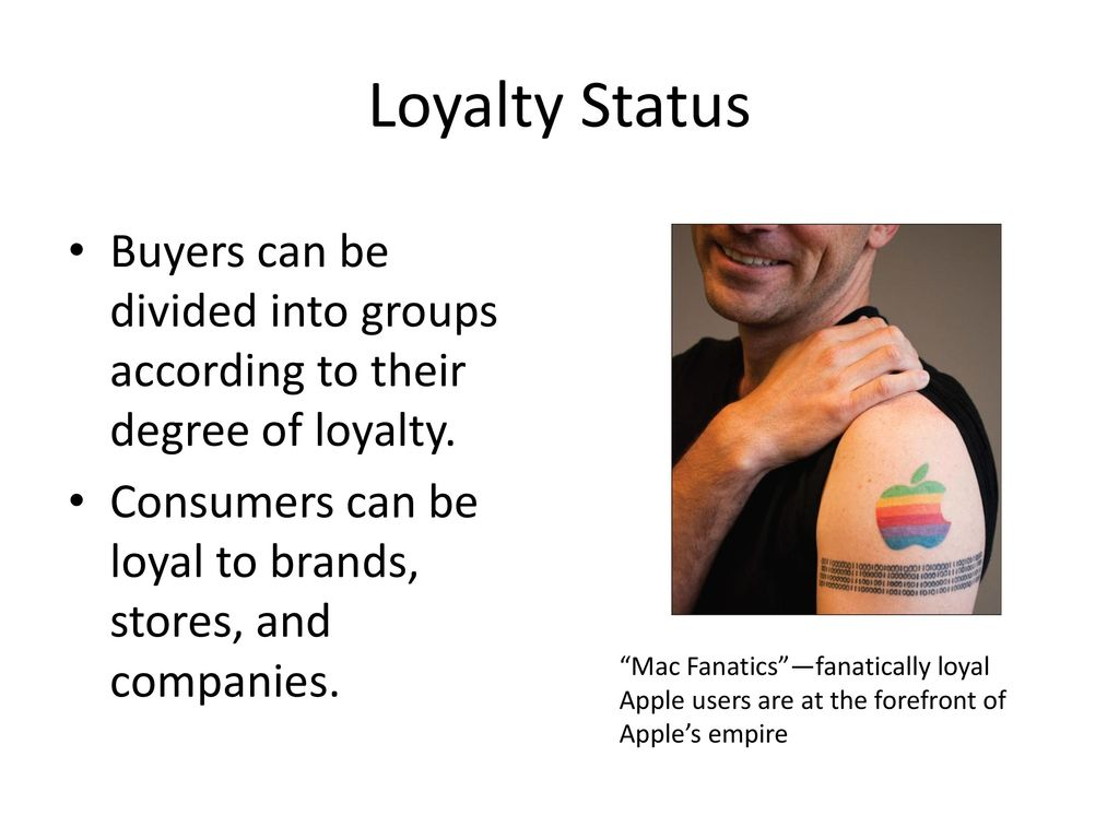 Loyalty Status Buyers can be divided into groups according to their degree of loyalty. Consumers can be loyal to brands, stores, and companies.