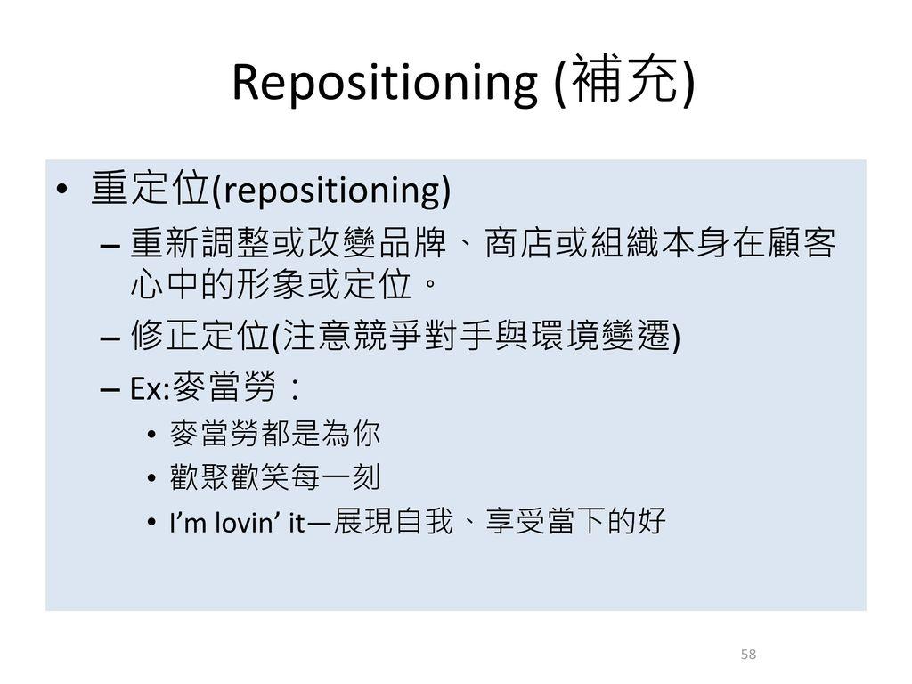 Repositioning (補充) 重定位(repositioning) 重新調整或改變品牌、商店或組織本身在顧客心中的形象或定位。