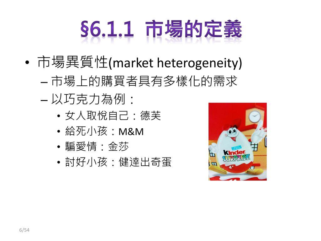 §6.1.1 市場的定義 市場異質性(market heterogeneity) 市場上的購買者具有多樣化的需求 以巧克力為例: