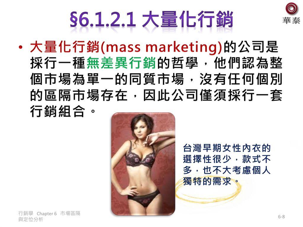 §6.1.2.1 大量化行銷 大量化行銷(mass marketing)的公司是採行一種無差異行銷的哲學,他們認為整個市場為單一的同質市場,沒有任何個別的區隔市場存在,因此公司僅須採行一套行銷組合。