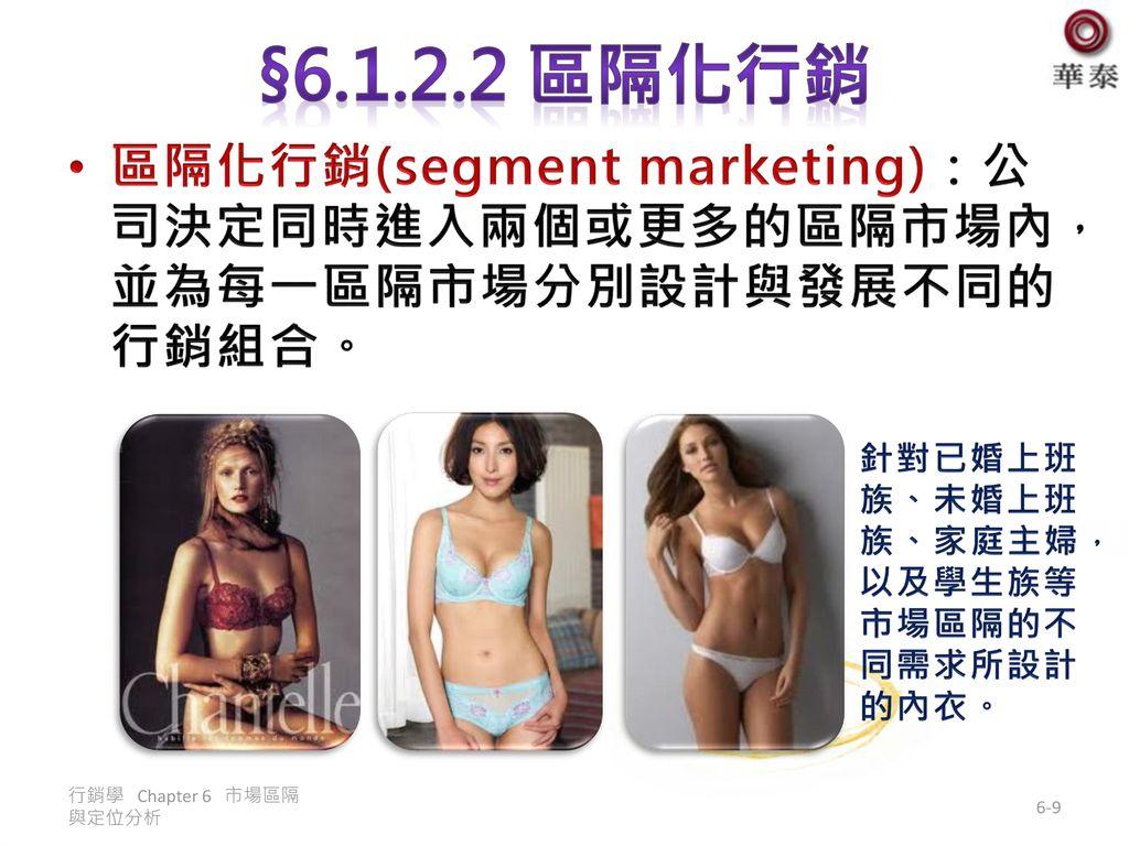 §6.1.2.2 區隔化行銷 區隔化行銷(segment marketing):公司決定同時進入兩個或更多的區隔市場內,並為每一區隔市場分別設計與發展不同的行銷組合。 針對已婚上班族、未婚上班族、家庭主婦,以及學生族等市場區隔的不同需求所設計的內衣。