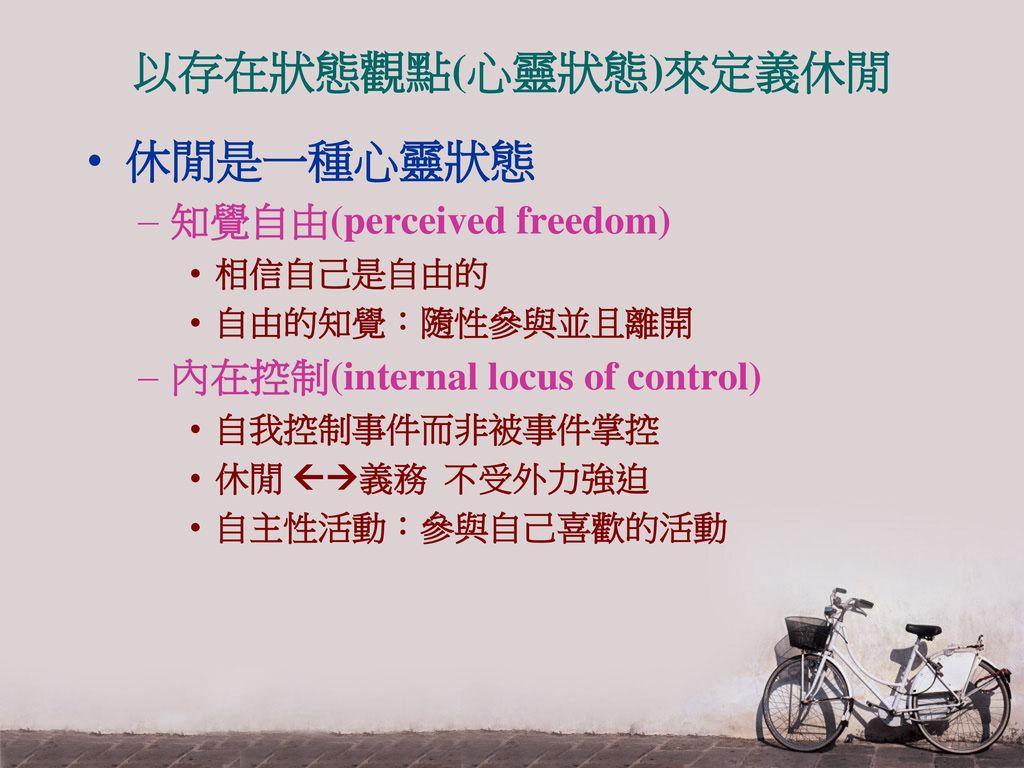 以存在狀態觀點(心靈狀態)來定義休閒 休閒是一種心靈狀態 知覺自由(perceived freedom)