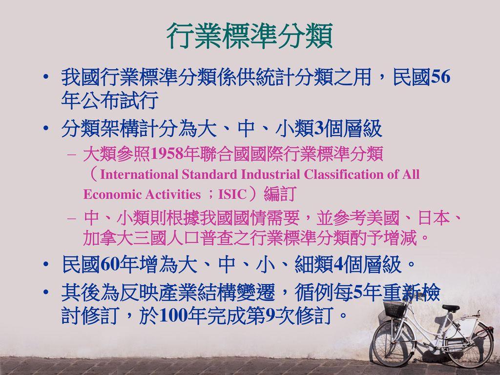 行業標準分類 我國行業標準分類係供統計分類之用,民國56年公布試行 分類架構計分為大、中、小類3個層級