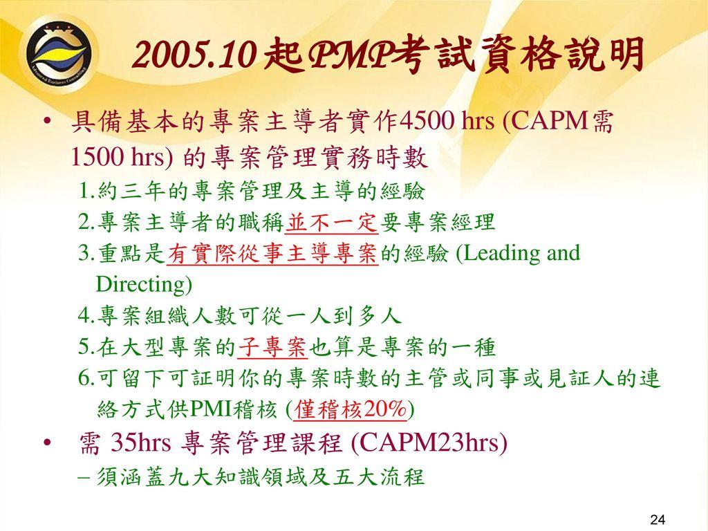 2005.10 起PMP考試資格說明 具備基本的專案主導者實作4500 hrs (CAPM需1500 hrs) 的專案管理實務時數